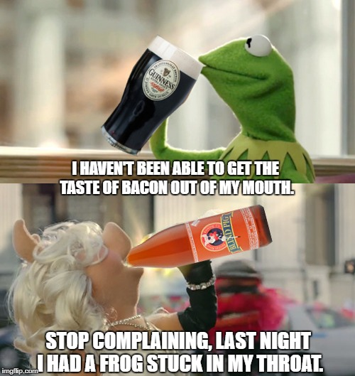 Kermit opts for something a little stronger than tea, and Ms. Piggy joins him.. Apologies to Jim Henson. | STOP COMPLAINING, LAST NIGHT I HAD A FROG STUCK IN MY THROAT. I HAVEN'T BEEN ABLE TO GET THE TASTE OF BACON OUT OF MY MOUTH. | image tagged in kermit,ms piggy,but thats none of my business,guinness,blind pig,apologies to jim henson | made w/ Imgflip meme maker