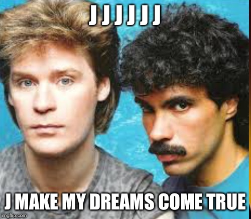 J J J J J J J MAKE MY DREAMS COME TRUE | made w/ Imgflip meme maker