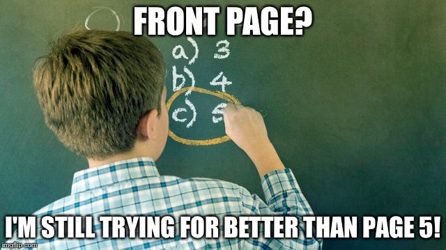 Wrong Conclusion | FRONT PAGE? I'M STILL TRYING FOR BETTER THAN PAGE 5! | image tagged in wrong conclusion | made w/ Imgflip meme maker