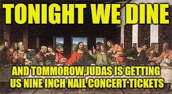 TONIGHT WE DINE AND TOMMOROW,JUDAS IS GETTING US NINE INCH NAIL CONCERT TICKETS | made w/ Imgflip meme maker