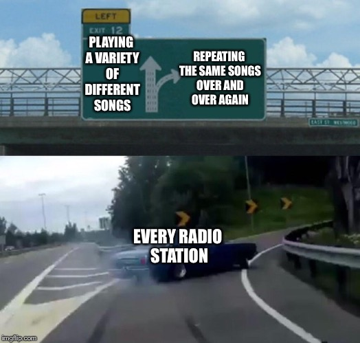 Left Exit 12 Off Ramp Meme | REPEATING THE SAME SONGS OVER AND OVER AGAIN EVERY RADIO STATION PLAYING A VARIETY OF DIFFERENT SONGS | image tagged in memes,left exit 12 off ramp,music,music week | made w/ Imgflip meme maker