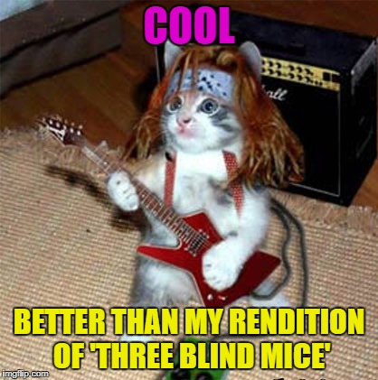 COOL BETTER THAN MY RENDITION OF 'THREE BLIND MICE' | made w/ Imgflip meme maker