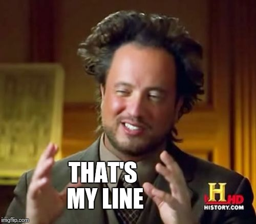 Ancient Aliens Meme | THAT'S MY LINE | image tagged in memes,ancient aliens | made w/ Imgflip meme maker