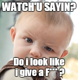 Skeptical Baby Meme | WATCH'U SAYIN? Do i look like i give a F*** ? | image tagged in memes,skeptical baby | made w/ Imgflip meme maker
