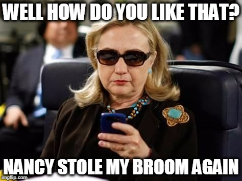 Hillary Email | WELL HOW DO YOU LIKE THAT? NANCY STOLE MY BROOM AGAIN | image tagged in hillary email | made w/ Imgflip meme maker