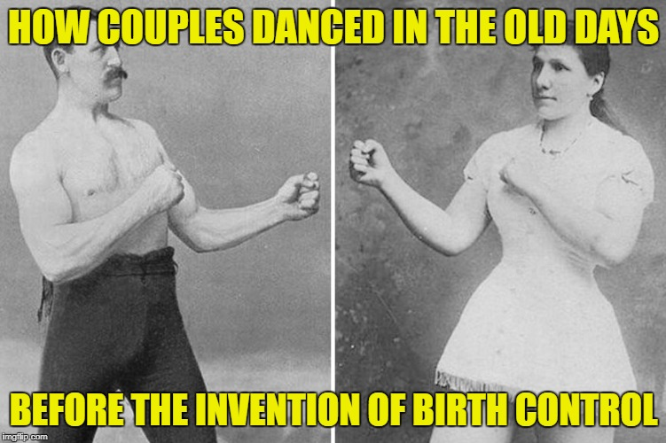Dating in the 1890's | HOW COUPLES DANCED IN THE OLD DAYS BEFORE THE INVENTION OF BIRTH CONTROL | image tagged in overly manly marriage,funny memes,old days | made w/ Imgflip meme maker