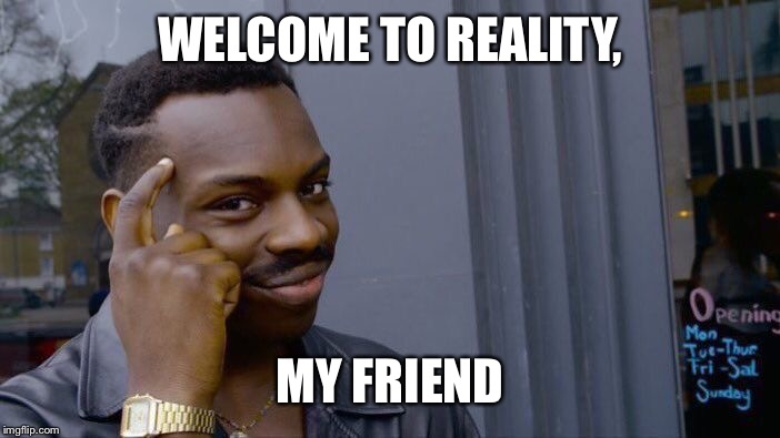 Roll Safe Think About It Meme | WELCOME TO REALITY, MY FRIEND | image tagged in memes,roll safe think about it | made w/ Imgflip meme maker
