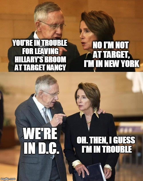 Harry and Nancy | YOU'RE IN TROUBLE FOR LEAVING HILLARY'S BROOM AT TARGET NANCY NO I'M NOT AT TARGET, I'M IN NEW YORK WE'RE IN D.C. OH. THEN, I GUESS I'M IN T | image tagged in harry and nancy | made w/ Imgflip meme maker