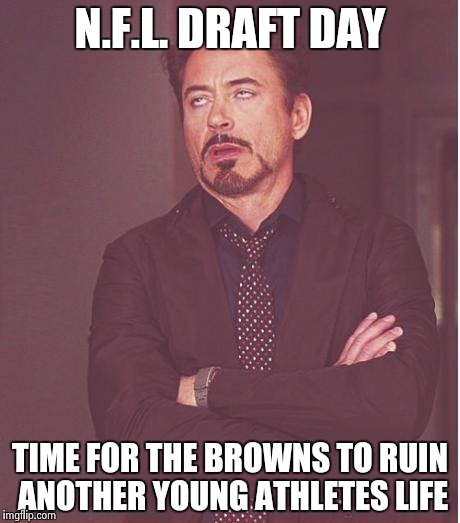 Face You Make Robert Downey Jr Meme | N.F.L. DRAFT DAY TIME FOR THE BROWNS TO RUIN ANOTHER YOUNG ATHLETES LIFE | image tagged in memes,face you make robert downey jr | made w/ Imgflip meme maker
