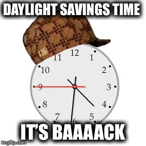 Why can't we just leave it alone... | DAYLIGHT SAVINGS TIME IT'S BAAAACK | image tagged in memes,scumbag daylight savings time,ugh,really hate it,whats the purpose | made w/ Imgflip meme maker
