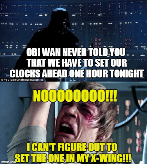 Daylight Savings Time | OBI WAN NEVER TOLD YOU THAT WE HAVE TO SET OUR CLOCKS AHEAD ONE HOUR TONIGHT NOOOOOOOO!!! I CAN'T FIGURE OUT TO SET THE ONE IN MY X-WING!!! | image tagged in starwars no,daylight savings time,clocks | made w/ Imgflip meme maker