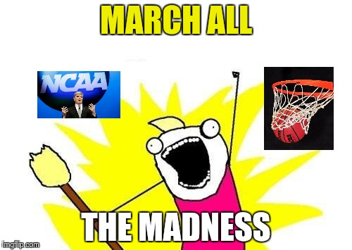 Not a College Basketball fan ? Me neither | MARCH ALL THE MADNESS | image tagged in memes,x all the y,basketball,college,best memer brackets | made w/ Imgflip meme maker