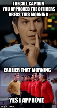 I RECALL CAPTAIN YOU APPROVED THE OFFICERS DRESS THIS MORNING EARLIER THAT MORNING YES I APPROVE | made w/ Imgflip meme maker