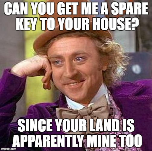 Creepy Condescending Wonka Meme | CAN YOU GET ME A SPARE KEY TO YOUR HOUSE? SINCE YOUR LAND IS APPARENTLY MINE TOO | image tagged in memes,creepy condescending wonka | made w/ Imgflip meme maker