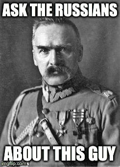 Józef Piłsudski | ASK THE RUSSIANS ABOUT THIS GUY | image tagged in russia,poland,general,marshal,putin,revolution | made w/ Imgflip meme maker