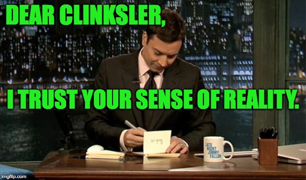 DEAR CLINKSLER, I TRUST YOUR SENSE OF REALITY. | made w/ Imgflip meme maker