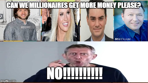 Aaaaand Its Gone Meme | CAN WE MILLIONAIRES GET MORE MONEY PLEASE? NO!!!!!!!!!! | image tagged in memes,aaaaand its gone | made w/ Imgflip meme maker