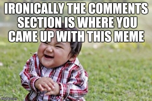 Evil Toddler Meme | IRONICALLY THE COMMENTS SECTION IS WHERE YOU CAME UP WITH THIS MEME | image tagged in memes,evil toddler | made w/ Imgflip meme maker