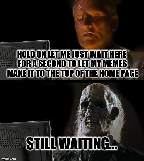 Ill Just Wait Here Meme | HOLD ON LET ME JUST WAIT HERE FOR A SECOND TO LET MY MEMES MAKE IT TO THE TOP OF THE HOME PAGE STILL WAITING... | image tagged in memes,ill just wait here | made w/ Imgflip meme maker