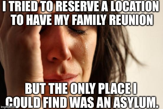 It's a sad story XD | I TRIED TO RESERVE A LOCATION TO HAVE MY FAMILY REUNION BUT THE ONLY PLACE I COULD FIND WAS AN ASYLUM. | image tagged in memes,first world problems | made w/ Imgflip meme maker