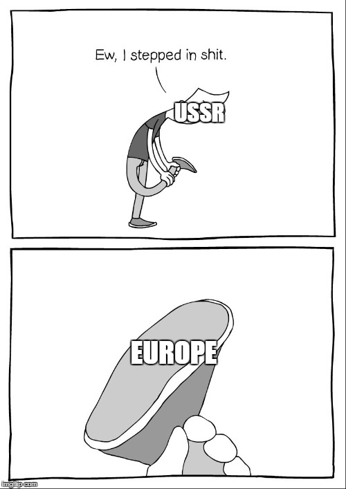 Ew, i stepped in shit |  USSR; EUROPE | image tagged in ew i stepped in shit | made w/ Imgflip meme maker