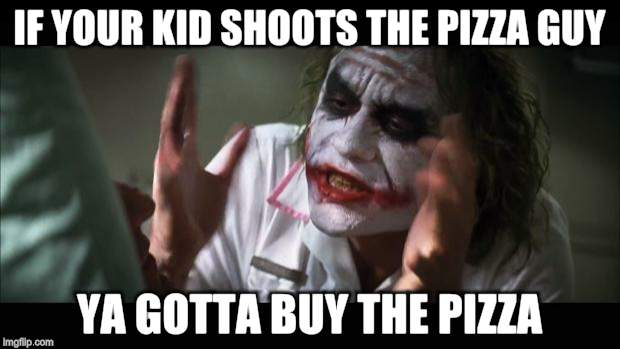 And everybody loses their minds Meme | IF YOUR KID SHOOTS THE PIZZA GUY YA GOTTA BUY THE PIZZA | image tagged in memes,and everybody loses their minds | made w/ Imgflip meme maker