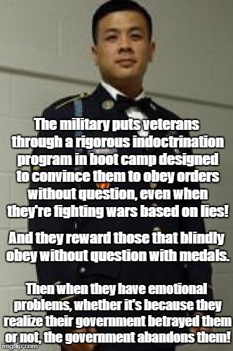 Government Indoctrinates and Betrays Veterans | The military puts veterans through a rigorous indoctrination program in boot camp designed to convince them to obey orders without question, | image tagged in veterans,boot camp,indoctrination,veteran shootings,ptsd | made w/ Imgflip meme maker