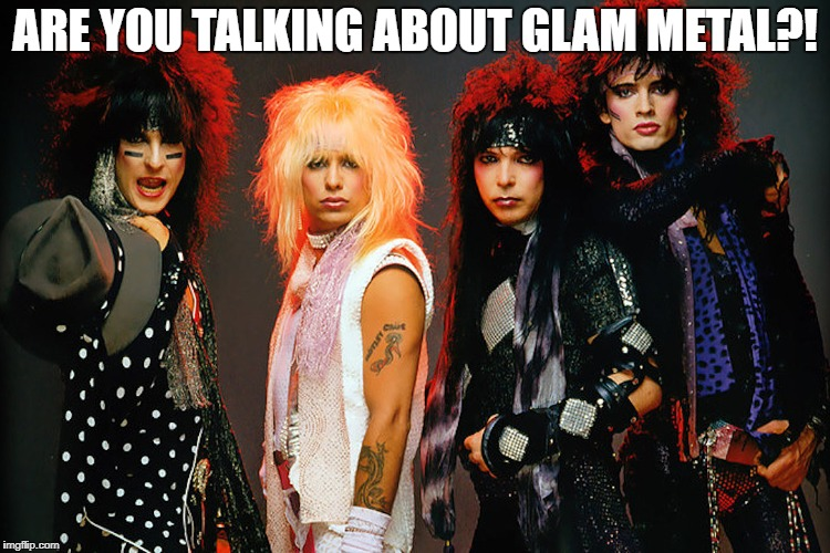 Motley Crue | ARE YOU TALKING ABOUT GLAM METAL?! | image tagged in memes,doctordoomsday180,motley crue,glam metal,heavy metal,80s metal | made w/ Imgflip meme maker