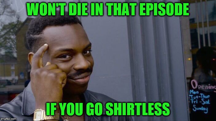 Roll Safe Think About It Meme | WON'T DIE IN THAT EPISODE IF YOU GO SHIRTLESS | image tagged in memes,roll safe think about it | made w/ Imgflip meme maker
