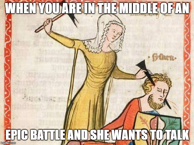 WHEN YOU ARE IN THE MIDDLE OF AN EPIC BATTLE AND SHE WANTS TO TALK | image tagged in epic,epic battle,funny,funny memes,that's what she said | made w/ Imgflip meme maker