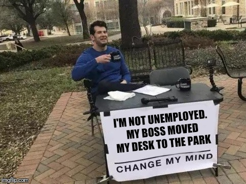 Change My Mind | I'M NOT UNEMPLOYED. MY BOSS MOVED MY DESK TO THE PARK | image tagged in change my mind,meme,awkward | made w/ Imgflip meme maker