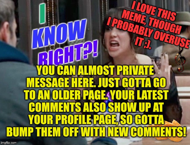 I LOVE THIS MEME, THOUGH I PROBABLY OVERUSE IT ;). YOU CAN ALMOST PRIVATE MESSAGE HERE. JUST GOTTA GO TO AN OLDER PAGE. YOUR LATEST COMMENTS | made w/ Imgflip meme maker