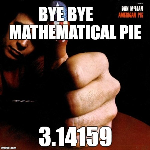 So now that this is stuck in your head... | BYE BYE      MATHEMATICAL PIE 3.14159 | image tagged in math | made w/ Imgflip meme maker