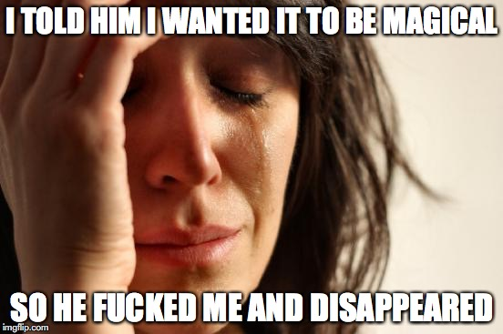 First World Problems Meme | I TOLD HIM I WANTED IT TO BE MAGICAL SO HE F**KED ME AND DISAPPEARED | image tagged in memes,first world problems | made w/ Imgflip meme maker