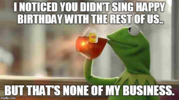 Kermit sipping tea | I NOTICED YOU DIDN'T SING HAPPY BIRTHDAY WITH THE REST OF US.. BUT THAT'S NONE OF MY BUSINESS. | image tagged in kermit sipping tea | made w/ Imgflip meme maker