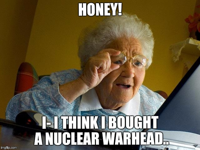 Grandma Finds The Internet Meme | HONEY! I- I THINK I BOUGHT A NUCLEAR WARHEAD.. | image tagged in memes,grandma finds the internet | made w/ Imgflip meme maker