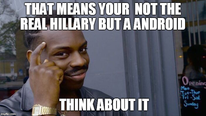 Roll Safe Think About It Meme | THAT MEANS YOUR  NOT THE REAL HILLARY BUT A ANDROID THINK ABOUT IT | image tagged in memes,roll safe think about it | made w/ Imgflip meme maker