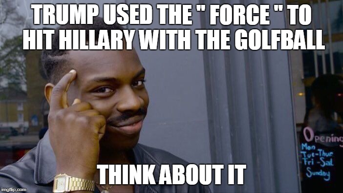 "Roll Safe Think About It Meme | TRUMP USED THE "" FORCE "" TO HIT HILLARY WITH THE GOLFBALL THINK ABOUT IT 
