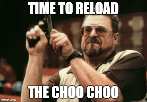Am I The Only One Around Here Meme | TIME TO RELOAD THE CHOO CHOO | image tagged in memes,am i the only one around here | made w/ Imgflip meme maker