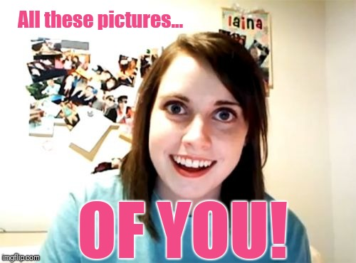 Overly Attached Girlfriend Meme | All these pictures... OF YOU! | image tagged in memes,overly attached girlfriend | made w/ Imgflip meme maker