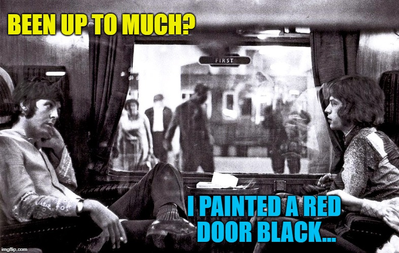 BEEN UP TO MUCH? I PAINTED A RED DOOR BLACK... | made w/ Imgflip meme maker