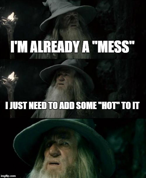 "Smoking hot | I'M ALREADY A ""MESS"" I JUST NEED TO ADD SOME ""HOT"" TO IT 