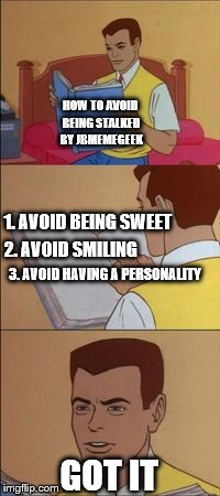 HOW TO AVOID BEING STALKED BY JBMEMEGEEK GOT IT 1. AVOID BEING SWEET 3. AVOID HAVING A PERSONALITY 2. AVOID SMILING | made w/ Imgflip meme maker