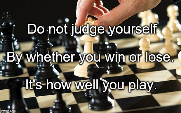 Do not judge yourself It's how well you play. By whether you win or lose. | image tagged in chess | made w/ Imgflip meme maker