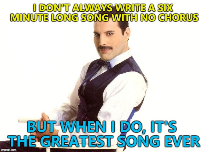 Music Week! March 6th to March 10th, a Phantasmemegoric & thecoffeemaster co-production :) | I DON'T ALWAYS WRITE A SIX MINUTE LONG SONG WITH NO CHORUS BUT WHEN I DO, IT'S THE GREATEST SONG EVER | image tagged in freddie mercury,memes,the most interesting songwriter in the world,music,music week,bohemian rhapsody | made w/ Imgflip meme maker