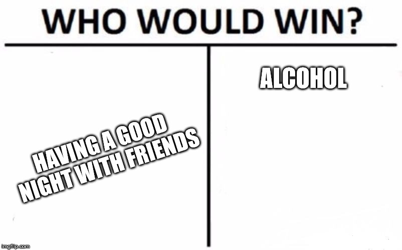 Who Would Win? Meme | HAVING A GOOD NIGHT WITH FRIENDS ALCOHOL | image tagged in memes,who would win | made w/ Imgflip meme maker