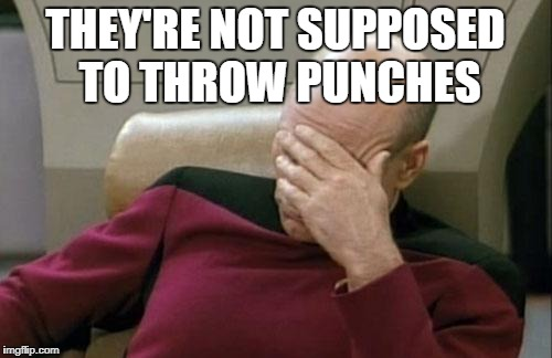 Captain Picard Facepalm Meme | THEY'RE NOT SUPPOSED TO THROW PUNCHES | image tagged in memes,captain picard facepalm | made w/ Imgflip meme maker