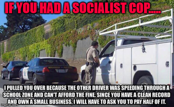 Socialist cop | IF YOU HAD A SOCIALIST COP..... | image tagged in political meme,political humor,socialism,humor,socialist | made w/ Imgflip meme maker