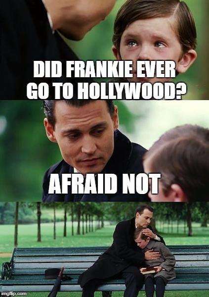 Finding Neverland Meme | DID FRANKIE EVER GO TO HOLLYWOOD? AFRAID NOT | image tagged in memes,finding neverland | made w/ Imgflip meme maker