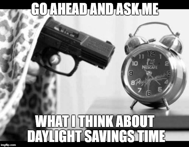 GO AHEAD AND ASK ME WHAT I THINK ABOUT DAYLIGHT SAVINGS TIME | image tagged in shootclockjpg | made w/ Imgflip meme maker